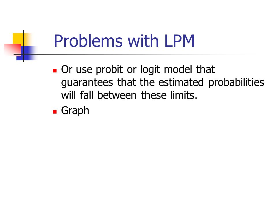 Problems with LPM Or use probit or logit model that guarantees that the estimated probabilities will fall between these limits.
