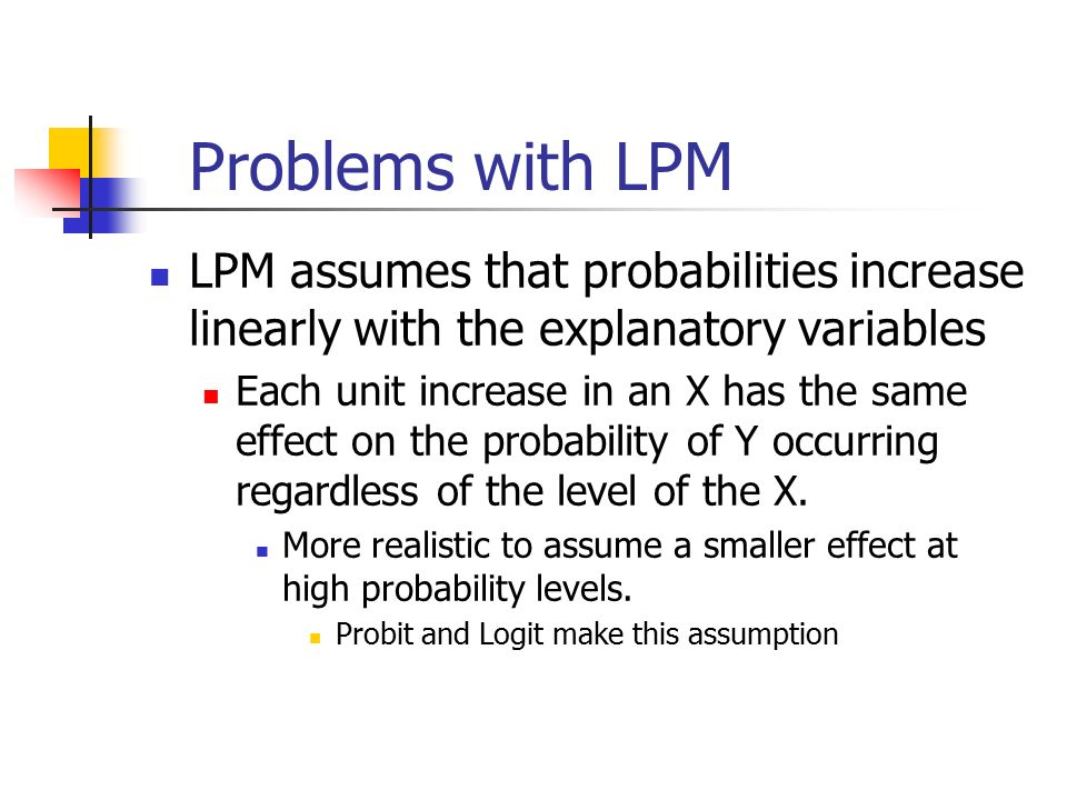 Problems with LPM LPM assumes that probabilities increase linearly with the explanatory variables Each unit increase in an X has the same effect on the probability of Y occurring regardless of the level of the X.