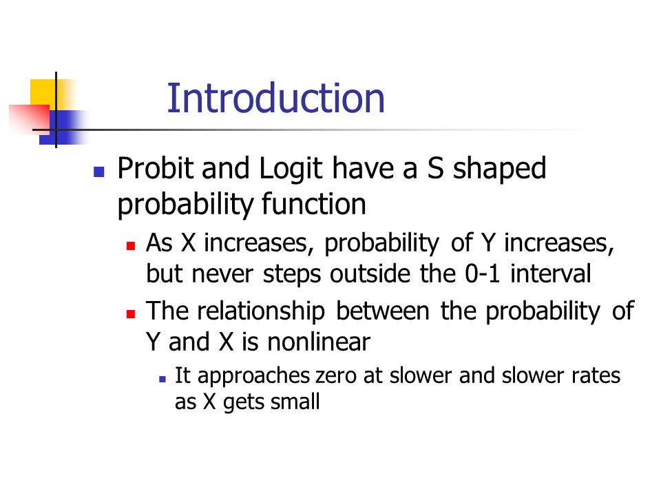 Introduction Probit and Logit have a S shaped probability function As X increases, probability of Y increases, but never steps outside the 0-1 interval The relationship between the probability of Y and X is nonlinear It approaches zero at slower and slower rates as X gets small