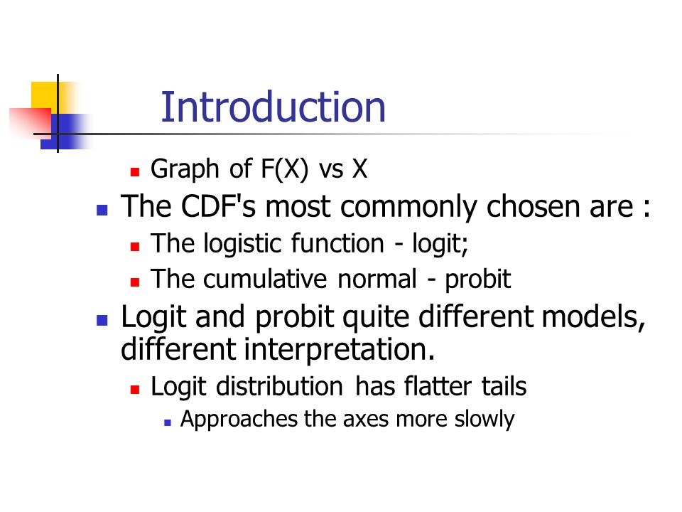 Introduction Graph of F(X) vs X The CDF s most commonly chosen are : The logistic function - logit; The cumulative normal - probit Logit and probit quite different models, different interpretation.