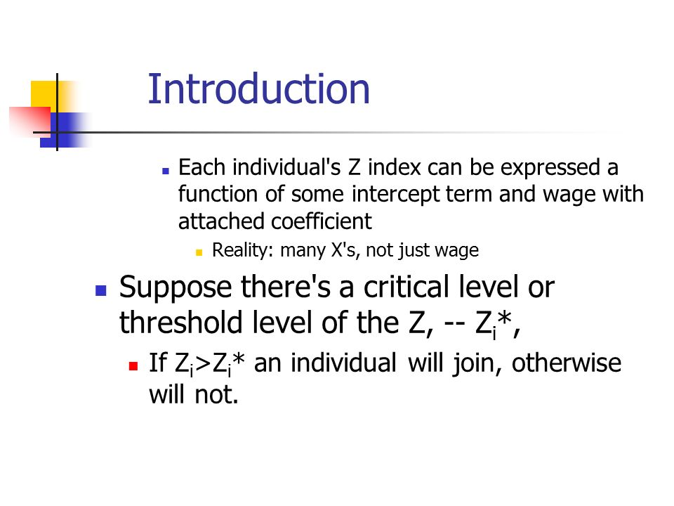 Introduction Each individual s Z index can be expressed a function of some intercept term and wage with attached coefficient Reality: many X s, not just wage Suppose there s a critical level or threshold level of the Z, -- Z i *, If Z i >Z i * an individual will join, otherwise will not.