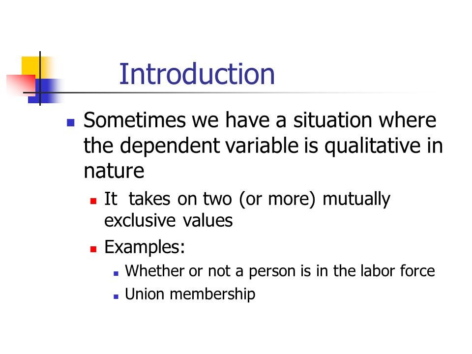Introduction Sometimes we have a situation where the dependent variable is qualitative in nature It takes on two (or more) mutually exclusive values Examples: Whether or not a person is in the labor force Union membership