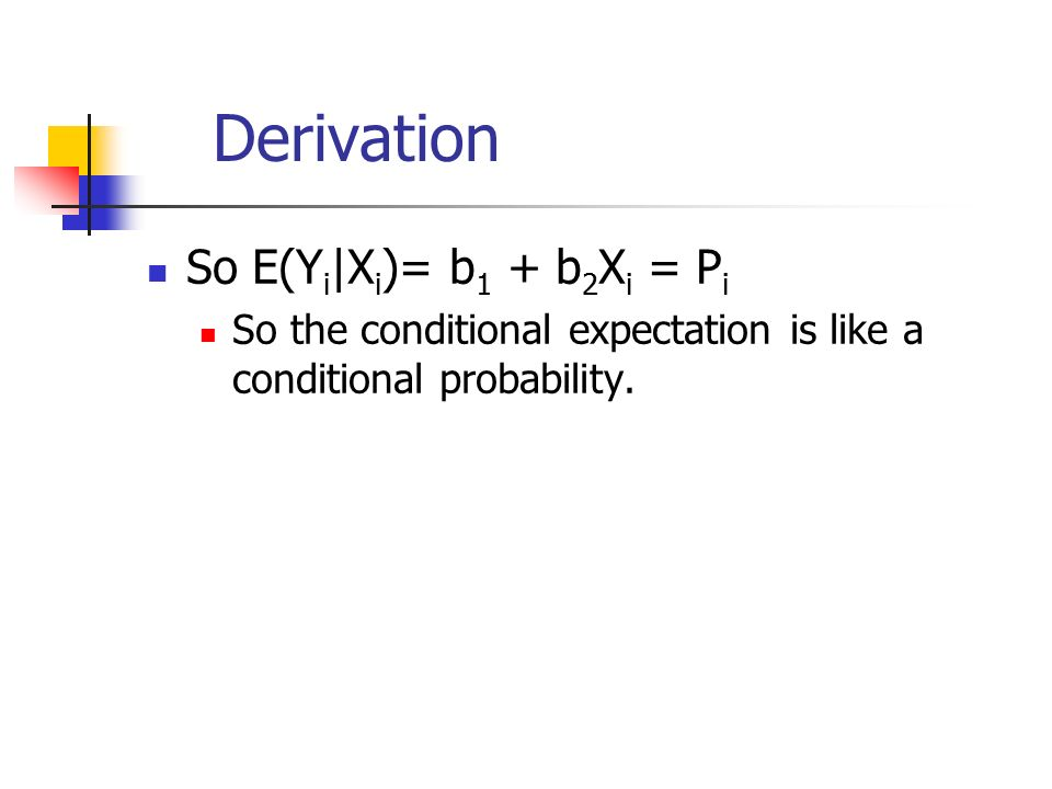 Derivation So E(Y i |X i )= b 1 + b 2 X i = P i So the conditional expectation is like a conditional probability.