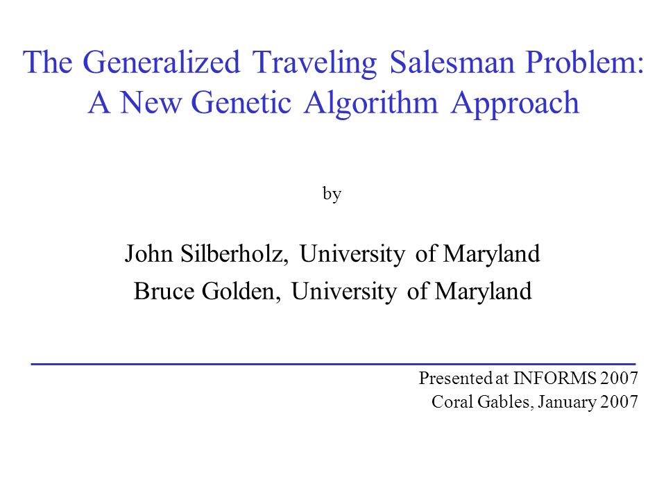 The Generalized Traveling Salesman Problem: A New Genetic Algorithm Approach by John Silberholz, University of Maryland Bruce Golden, University of Maryland Presented at INFORMS 2007 Coral Gables, January 2007