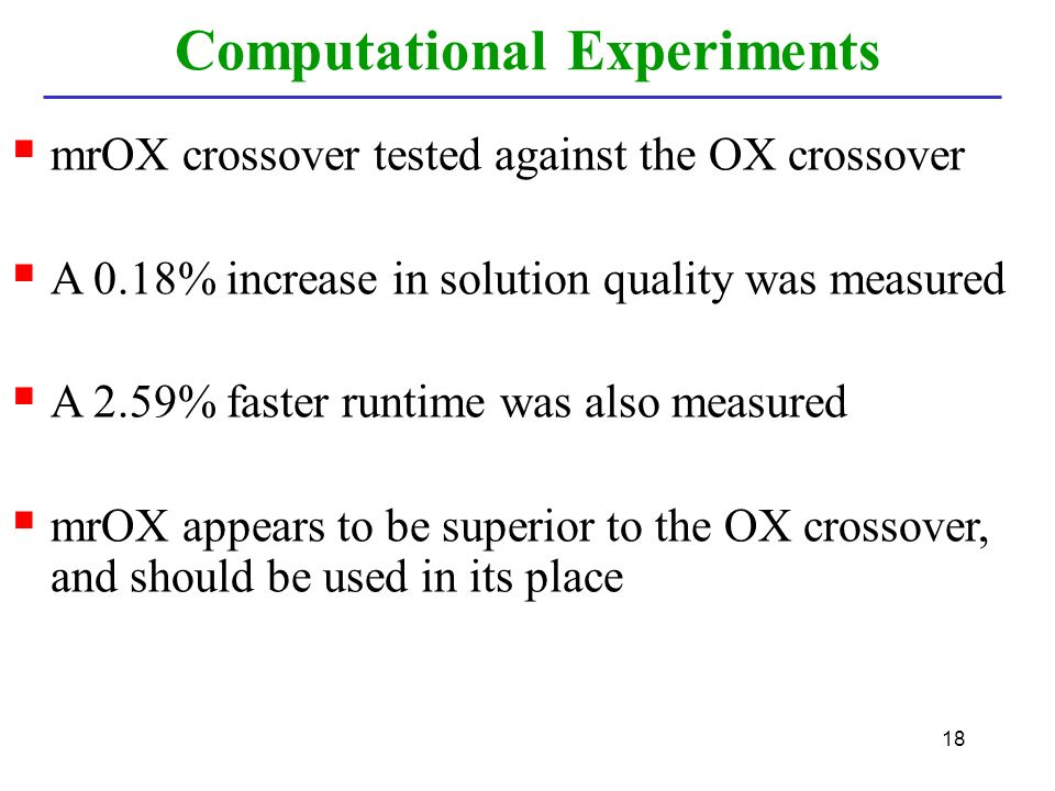 18  mrOX crossover tested against the OX crossover  A 0.18% increase in solution quality was measured  A 2.59% faster runtime was also measured  mrOX appears to be superior to the OX crossover, and should be used in its place Computational Experiments