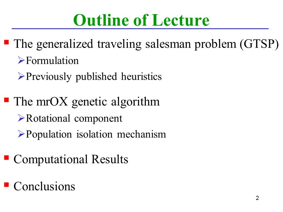 2 Outline of Lecture  The generalized traveling salesman problem (GTSP)  Formulation  Previously published heuristics  The mrOX genetic algorithm  Rotational component  Population isolation mechanism  Computational Results  Conclusions