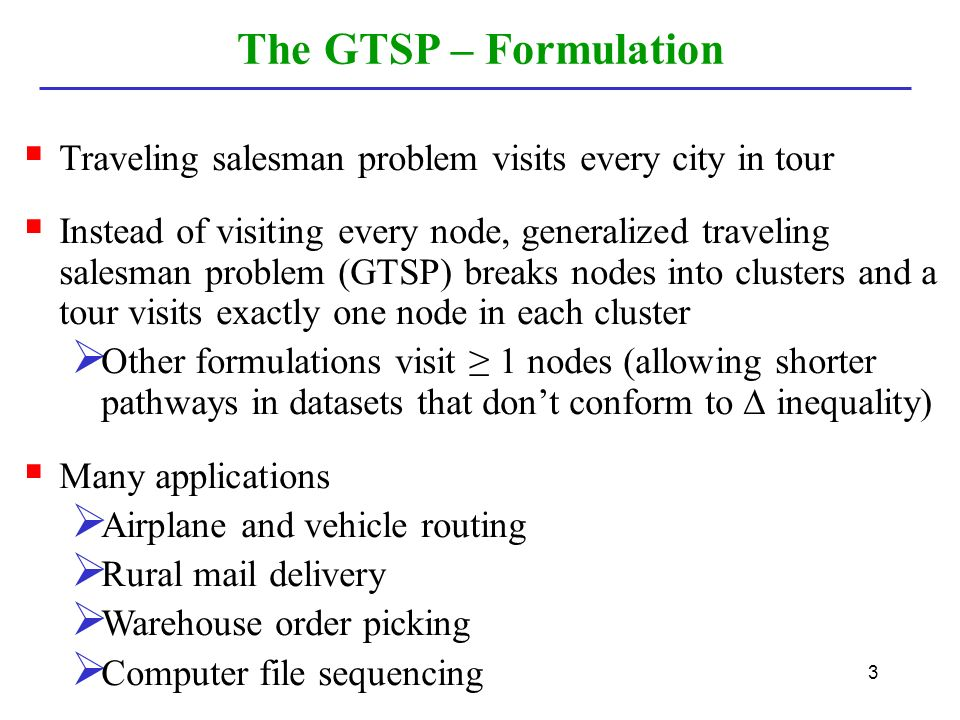 3  Traveling salesman problem visits every city in tour  Instead of visiting every node, generalized traveling salesman problem (GTSP) breaks nodes into clusters and a tour visits exactly one node in each cluster  Other formulations visit ≥ 1 nodes (allowing shorter pathways in datasets that don't conform to ∆ inequality)  Many applications  Airplane and vehicle routing  Rural mail delivery  Warehouse order picking  Computer file sequencing The GTSP – Formulation