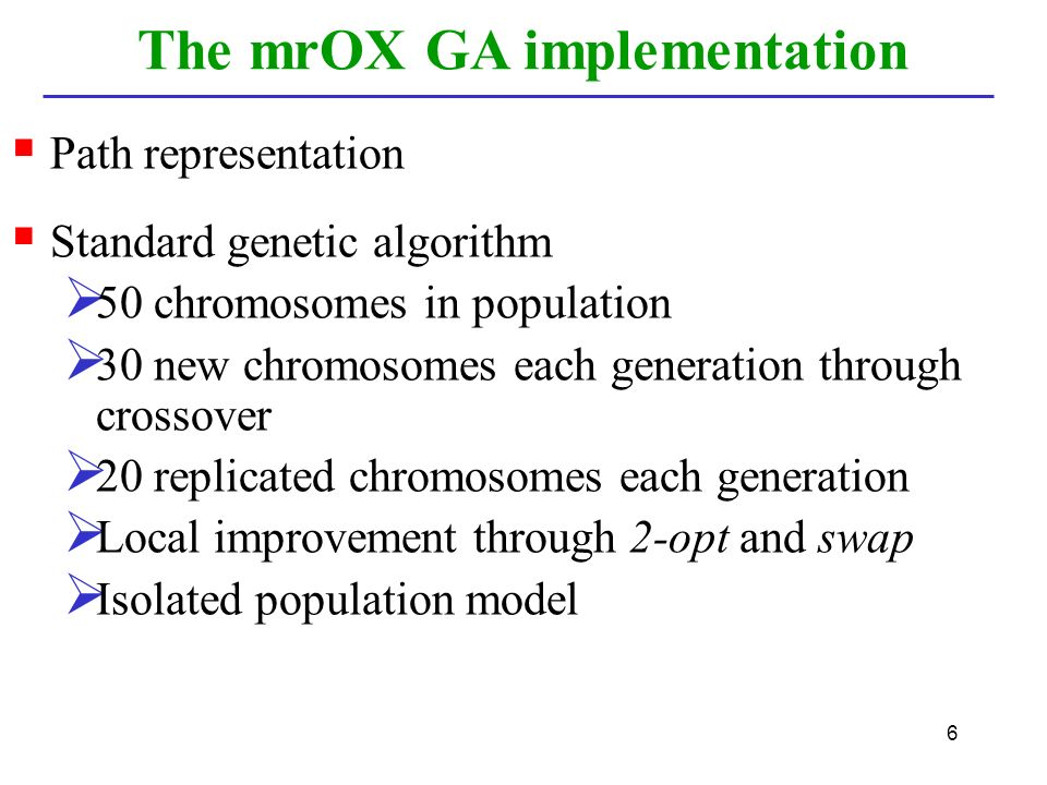 6  Path representation  Standard genetic algorithm  50 chromosomes in population  30 new chromosomes each generation through crossover  20 replicated chromosomes each generation  Local improvement through 2-opt and swap  Isolated population model The mrOX GA implementation