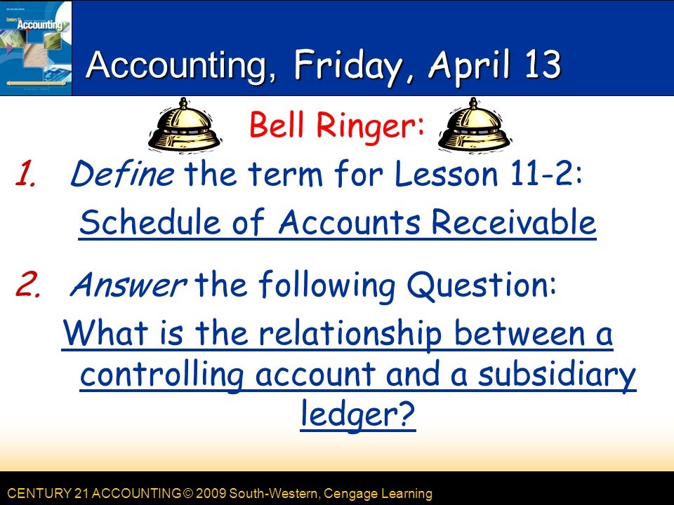 CENTURY 21 ACCOUNTING © 2009 South-Western, Cengage Learning Accounting, Friday, April 13 Bell Ringer: 1.Define the term for Lesson 11-2: Schedule of Accounts Receivable 2.Answer the following Question: What is the relationship between a controlling account and a subsidiary ledger