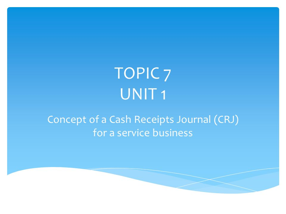 topic 7 unit 1 concept of a cash receipts journal crj for a