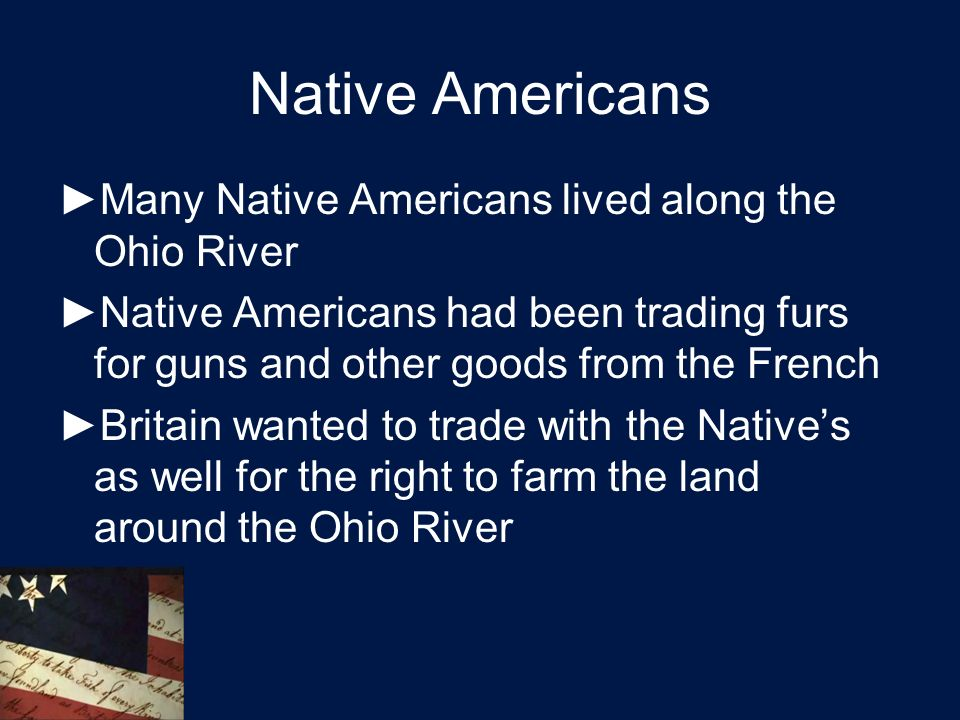 Native Americans ►Many Native Americans lived along the Ohio River ►Native Americans had been trading furs for guns and other goods from the French ►Britain wanted to trade with the Native's as well for the right to farm the land around the Ohio River