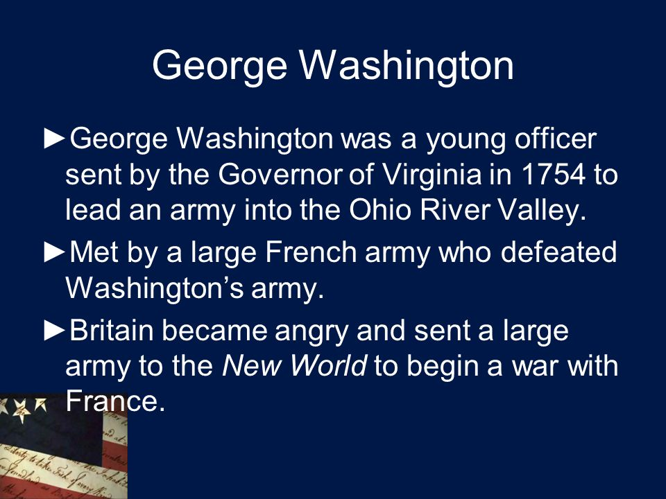 George Washington ►George Washington was a young officer sent by the Governor of Virginia in 1754 to lead an army into the Ohio River Valley.