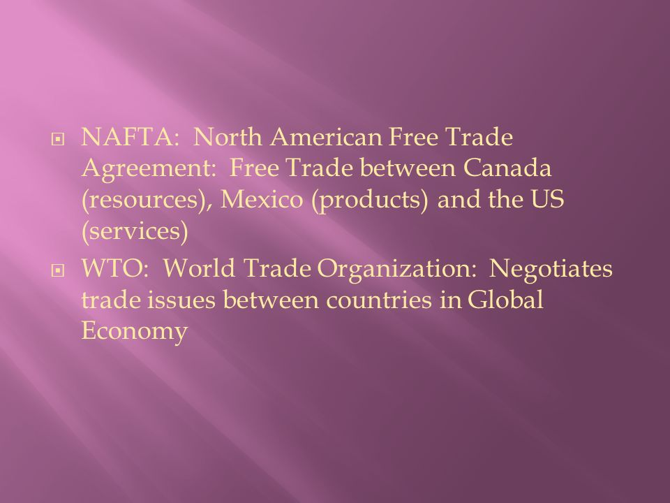  NAFTA: North American Free Trade Agreement: Free Trade between Canada (resources), Mexico (products) and the US (services)  WTO: World Trade Organization: Negotiates trade issues between countries in Global Economy