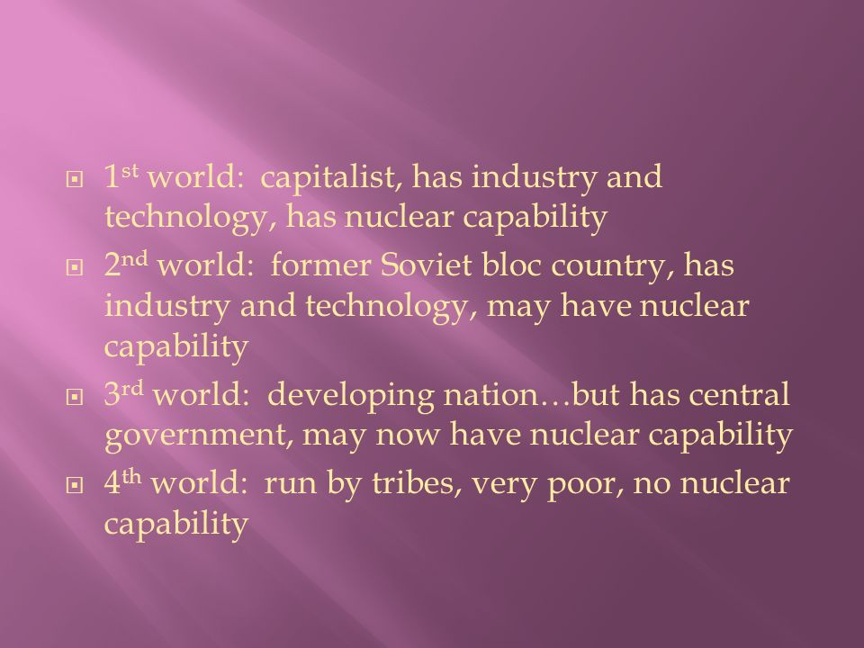  1 st world: capitalist, has industry and technology, has nuclear capability  2 nd world: former Soviet bloc country, has industry and technology, may have nuclear capability  3 rd world: developing nation…but has central government, may now have nuclear capability  4 th world: run by tribes, very poor, no nuclear capability