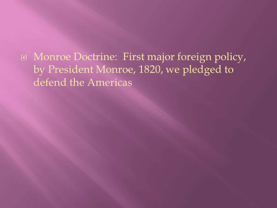  Monroe Doctrine: First major foreign policy, by President Monroe, 1820, we pledged to defend the Americas