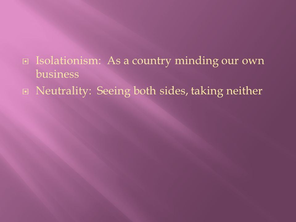  Isolationism: As a country minding our own business  Neutrality: Seeing both sides, taking neither