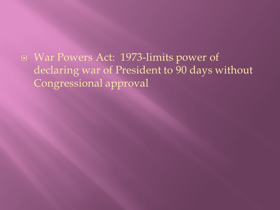  War Powers Act: 1973-limits power of declaring war of President to 90 days without Congressional approval