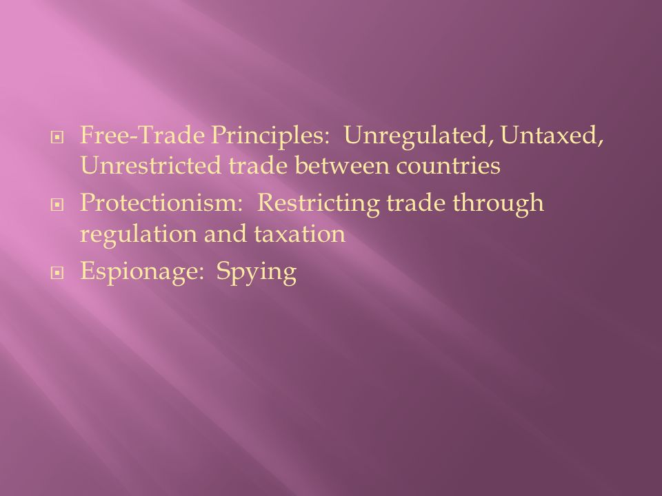  Free-Trade Principles: Unregulated, Untaxed, Unrestricted trade between countries  Protectionism: Restricting trade through regulation and taxation  Espionage: Spying