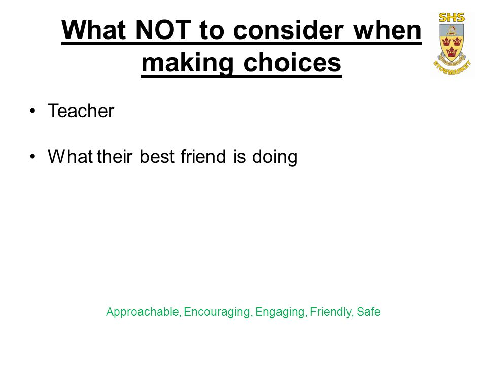 What NOT to consider when making choices Teacher What their best friend is doing Approachable, Encouraging, Engaging, Friendly, Safe