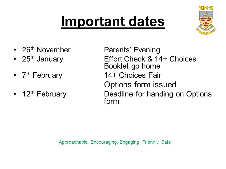 Important dates 26 th NovemberParents' Evening 25 th JanuaryEffort Check & 14+ Choices Booklet go home 7 th February14+ Choices Fair Options form issued 12 th FebruaryDeadline for handing on Options form Approachable, Encouraging, Engaging, Friendly, Safe