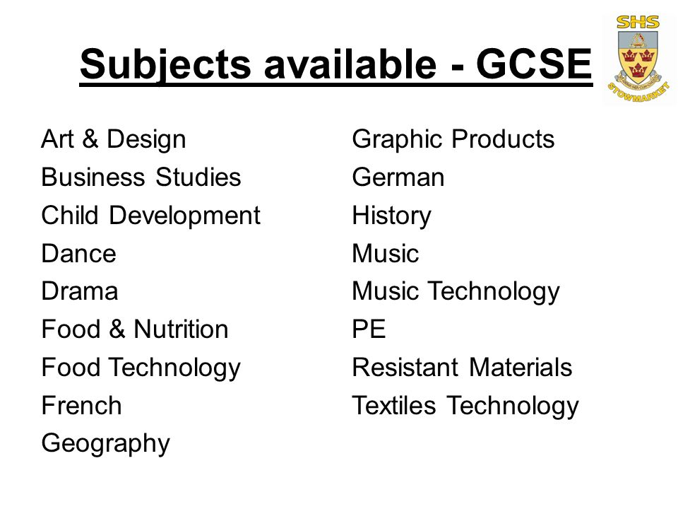 Subjects available - GCSE Art & Design Business Studies Child Development Dance Drama Food & Nutrition Food Technology French Geography Graphic Products German History Music Music Technology PE Resistant Materials Textiles Technology