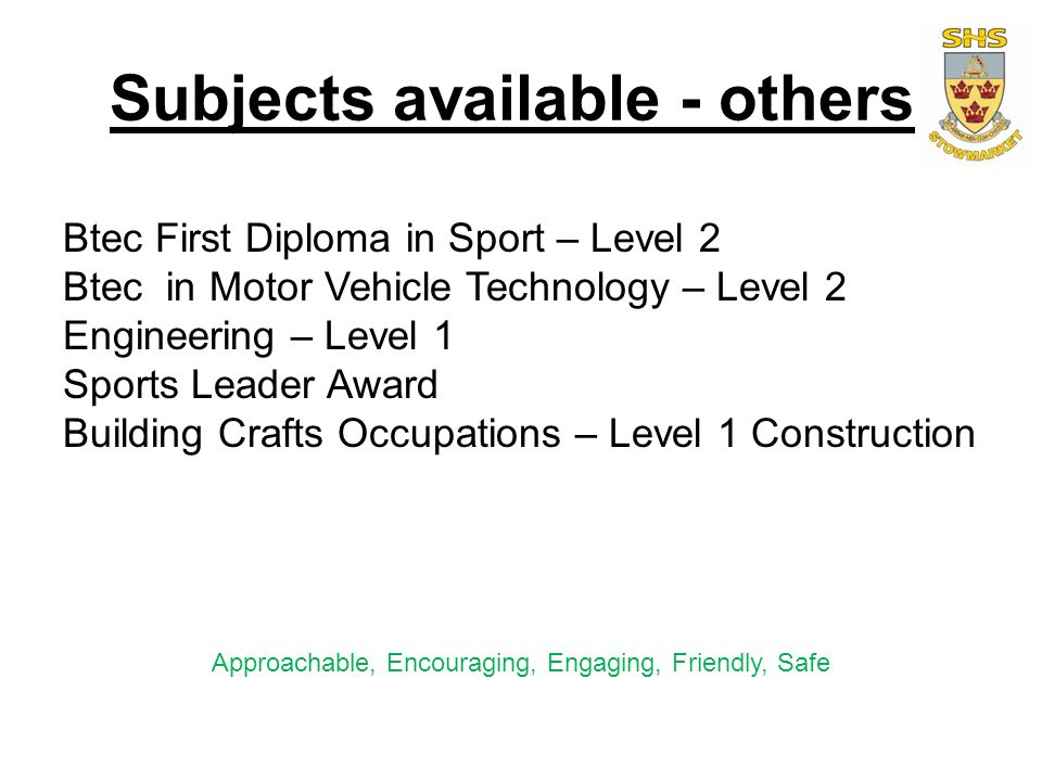 Subjects available - others Btec First Diploma in Sport – Level 2 Btec in Motor Vehicle Technology – Level 2 Engineering – Level 1 Sports Leader Award Building Crafts Occupations – Level 1 Construction Approachable, Encouraging, Engaging, Friendly, Safe