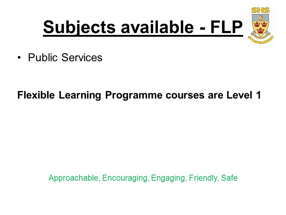 Subjects available - FLP Public Services Flexible Learning Programme courses are Level 1 Approachable, Encouraging, Engaging, Friendly, Safe