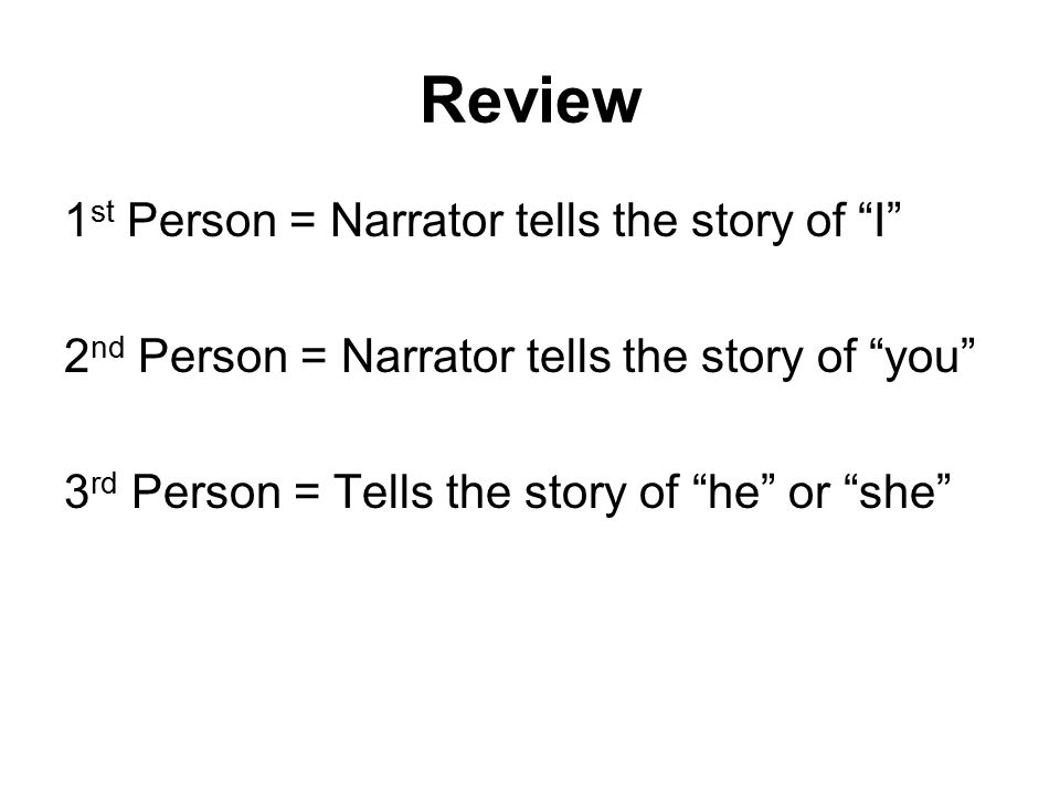 Review 1 st Person = Narrator tells the story of I 2 nd Person = Narrator tells the story of you 3 rd Person = Tells the story of he or she