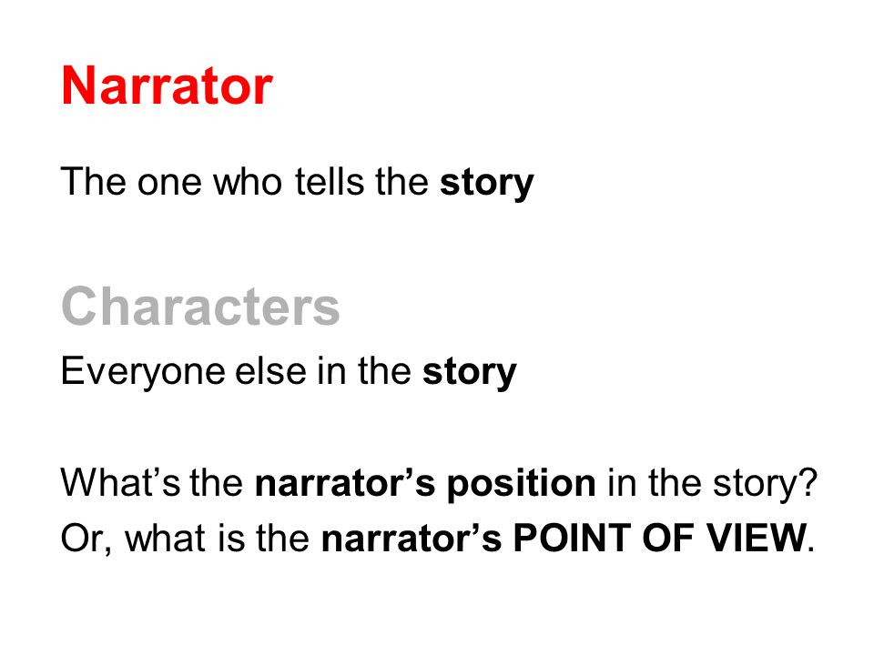Narrator The one who tells the story Characters Everyone else in the story What's the narrator's position in the story.