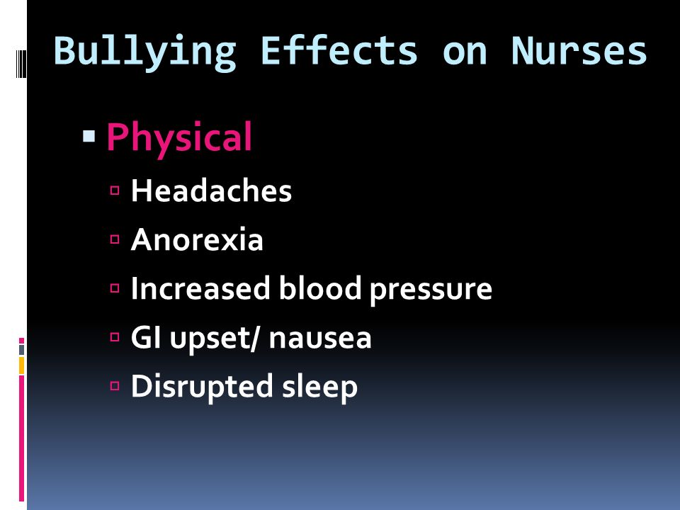 Bullying Effects on Nurses  Physical  Headaches  Anorexia  Increased blood pressure  GI upset/ nausea  Disrupted sleep