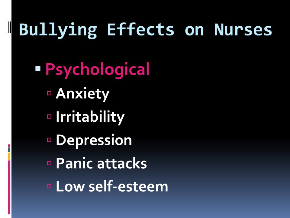 Bullying Effects on Nurses  Psychological  Anxiety  Irritability  Depression  Panic attacks  Low self-esteem