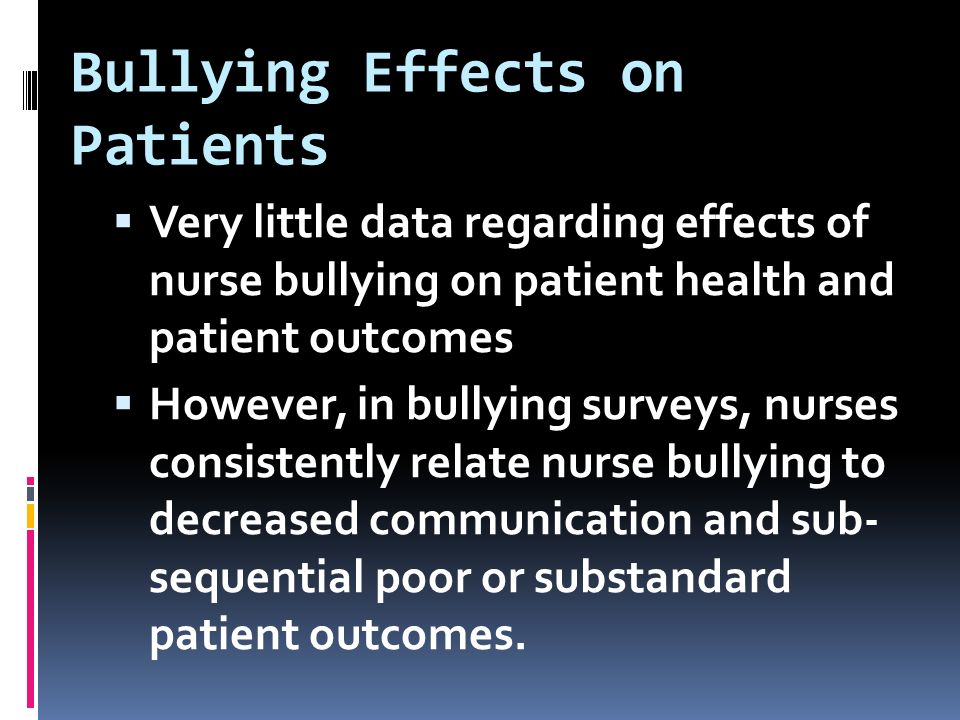 Bullying Effects on Patients  Very little data regarding effects of nurse bullying on patient health and patient outcomes  However, in bullying surveys, nurses consistently relate nurse bullying to decreased communication and sub- sequential poor or substandard patient outcomes.