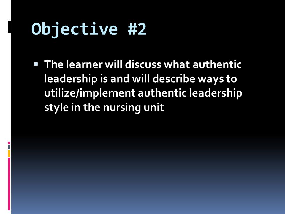 Objective #2  The learner will discuss what authentic leadership is and will describe ways to utilize/implement authentic leadership style in the nursing unit