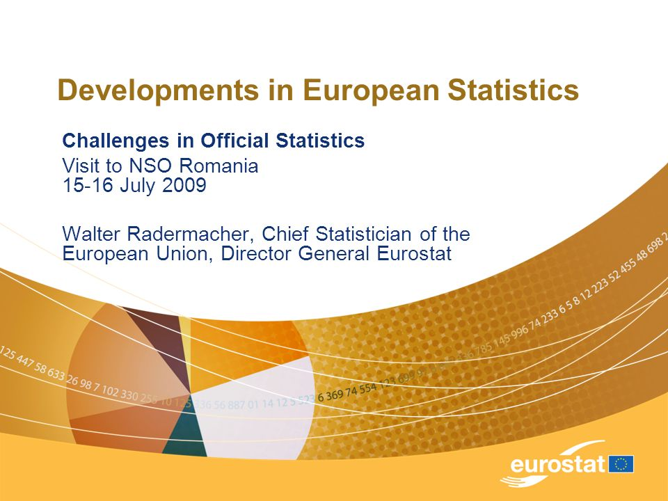 Developments in European Statistics Challenges in Official Statistics Visit to NSO Romania July 2009 Walter Radermacher, Chief Statistician of the European Union, Director General Eurostat