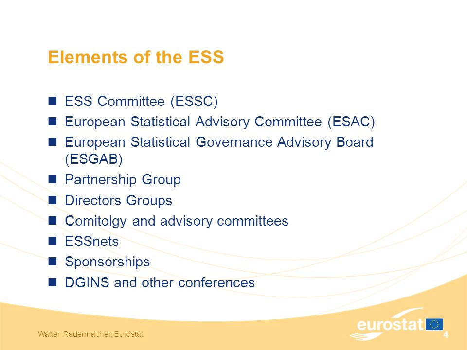 Walter Radermacher, Eurostat 4 Elements of the ESS ESS Committee (ESSC) European Statistical Advisory Committee (ESAC) European Statistical Governance Advisory Board (ESGAB) Partnership Group Directors Groups Comitolgy and advisory committees ESSnets Sponsorships DGINS and other conferences