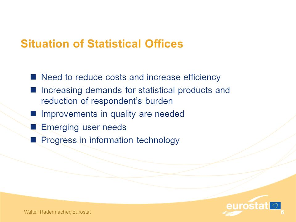 Walter Radermacher, Eurostat 6 Situation of Statistical Offices Need to reduce costs and increase efficiency Increasing demands for statistical products and reduction of respondent's burden Improvements in quality are needed Emerging user needs Progress in information technology