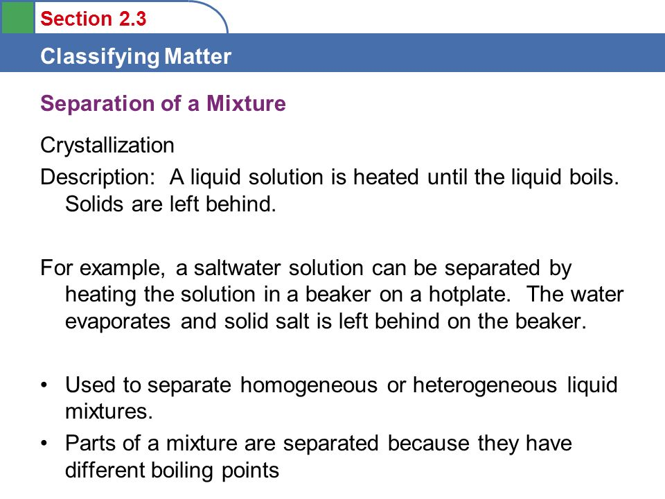 Section 2.3 Classifying Matter Separation of a Mixture Crystallization Description: A liquid solution is heated until the liquid boils.