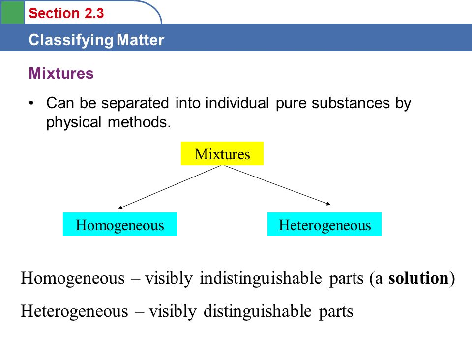 Section 2.3 Classifying Matter Mixtures Can be separated into individual pure substances by physical methods.