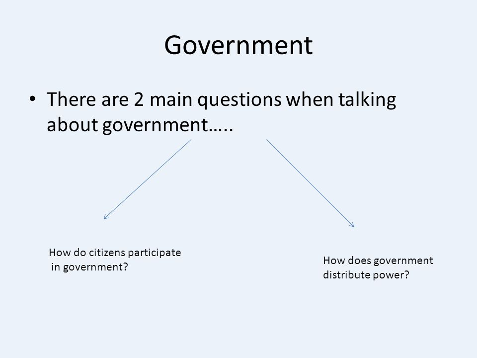 Government There are 2 main questions when talking about government…..