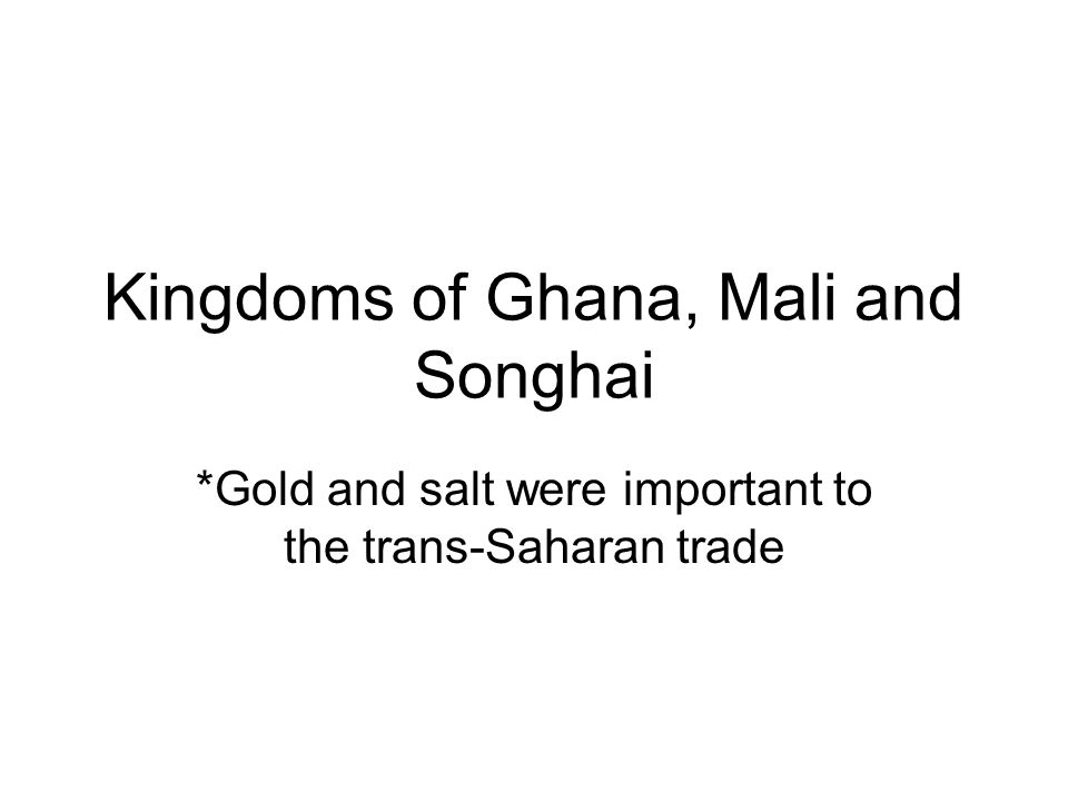 Kingdoms of Ghana, Mali and Songhai *Gold and salt were important to the trans-Saharan trade