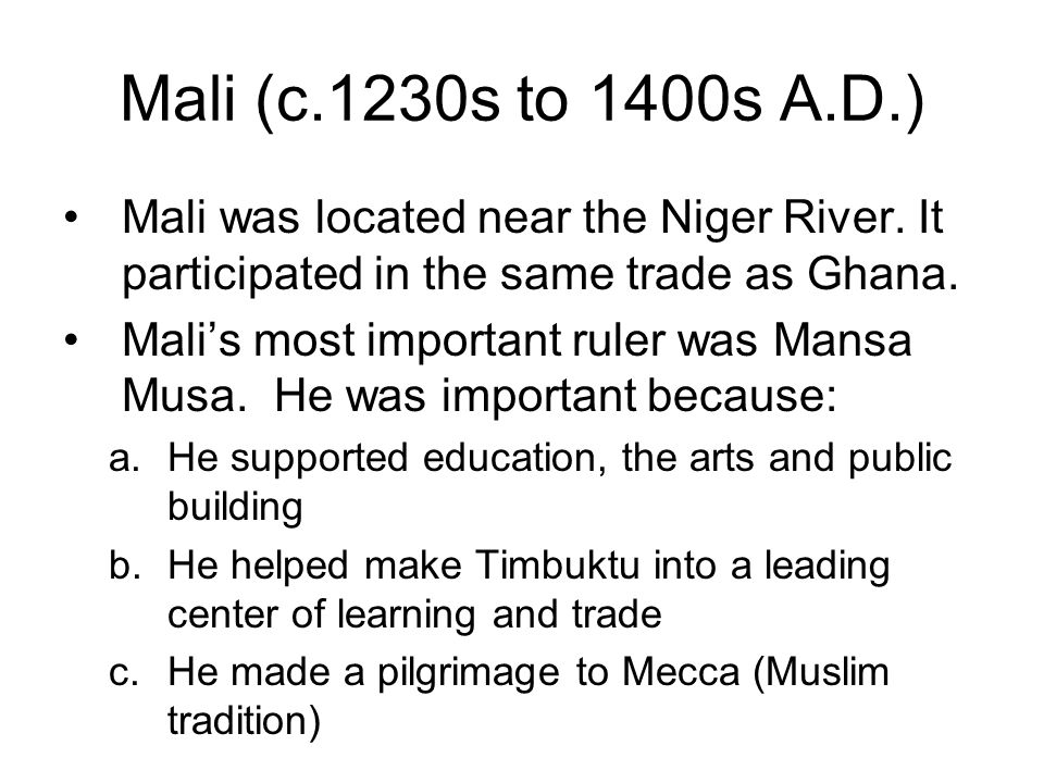 Mali (c.1230s to 1400s A.D.) Mali was located near the Niger River.