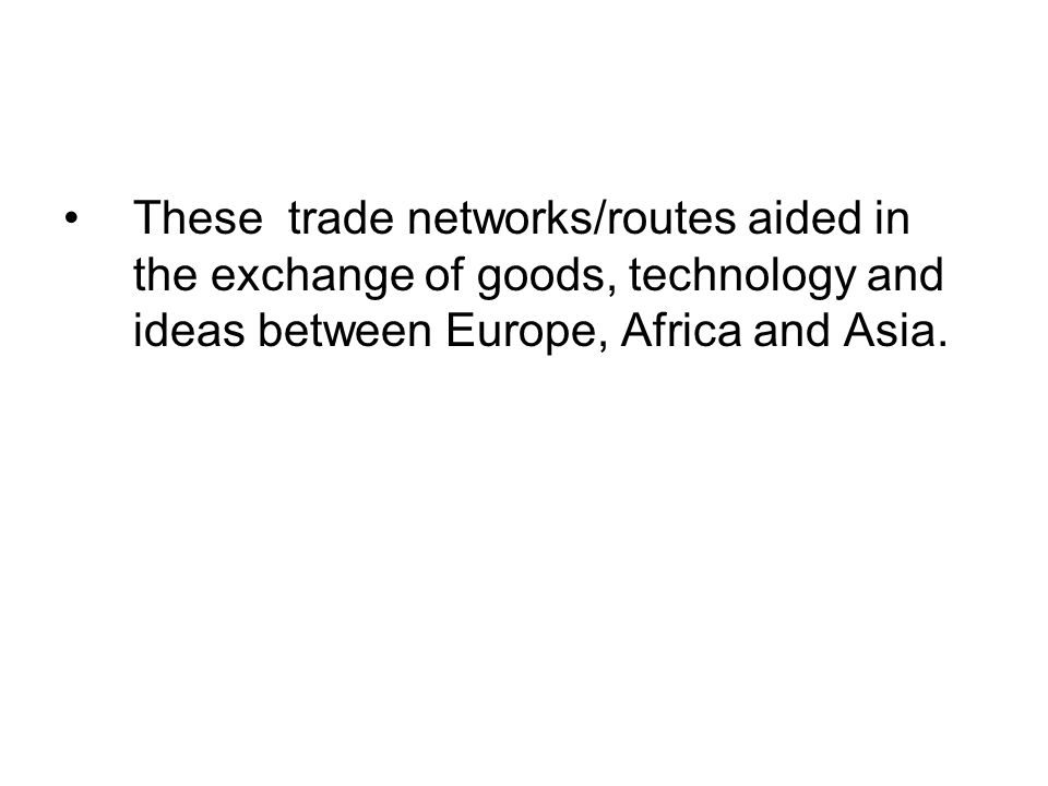These trade networks/routes aided in the exchange of goods, technology and ideas between Europe, Africa and Asia.