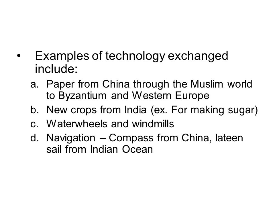 Examples of technology exchanged include: a.Paper from China through the Muslim world to Byzantium and Western Europe b.New crops from India (ex.