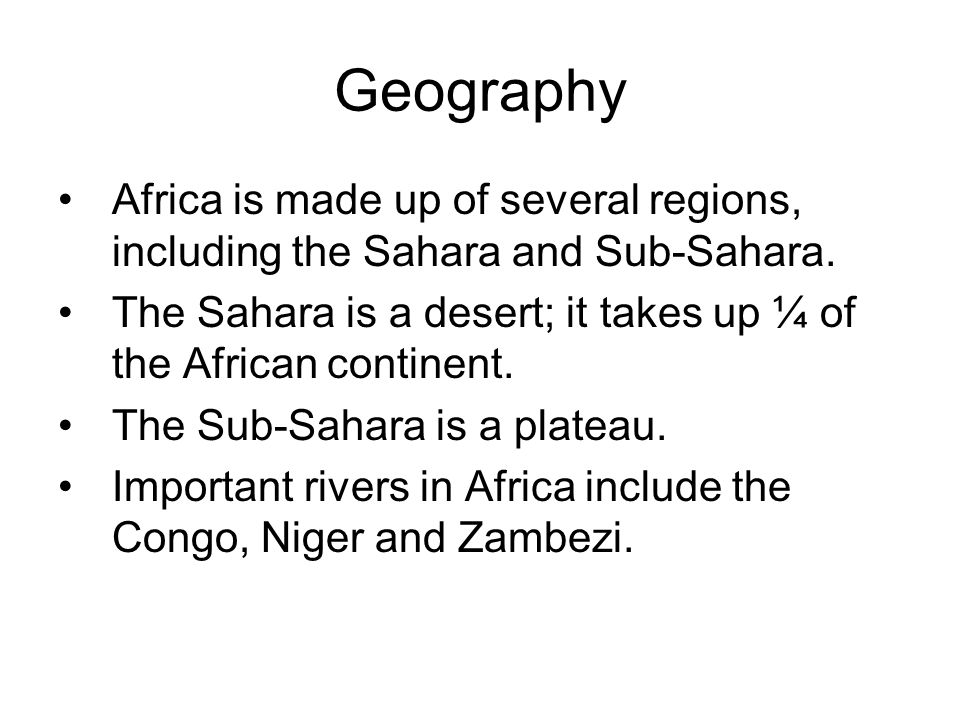 Geography Africa is made up of several regions, including the Sahara and Sub-Sahara.