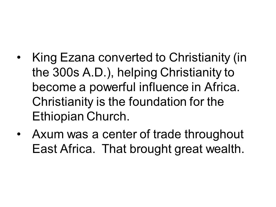King Ezana converted to Christianity (in the 300s A.D.), helping Christianity to become a powerful influence in Africa.