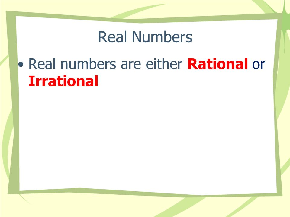 Real Numbers Real numbers are either Rational or Irrational