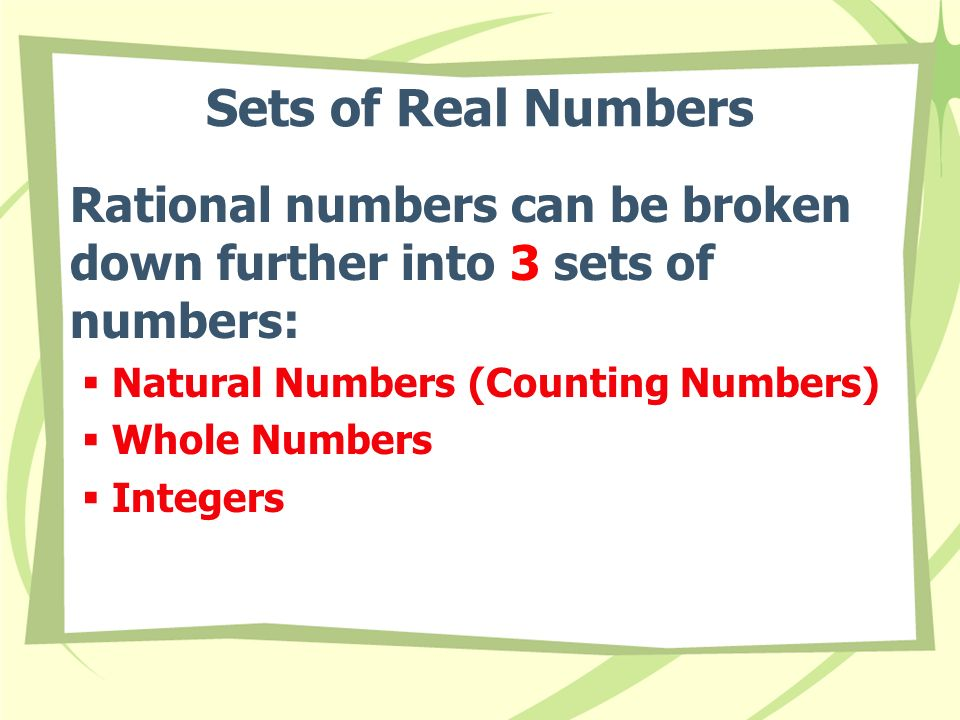 Rational numbers can be broken down further into 3 sets of numbers:  Natural Numbers (Counting Numbers)  Whole Numbers  Integers Sets of Real Numbers