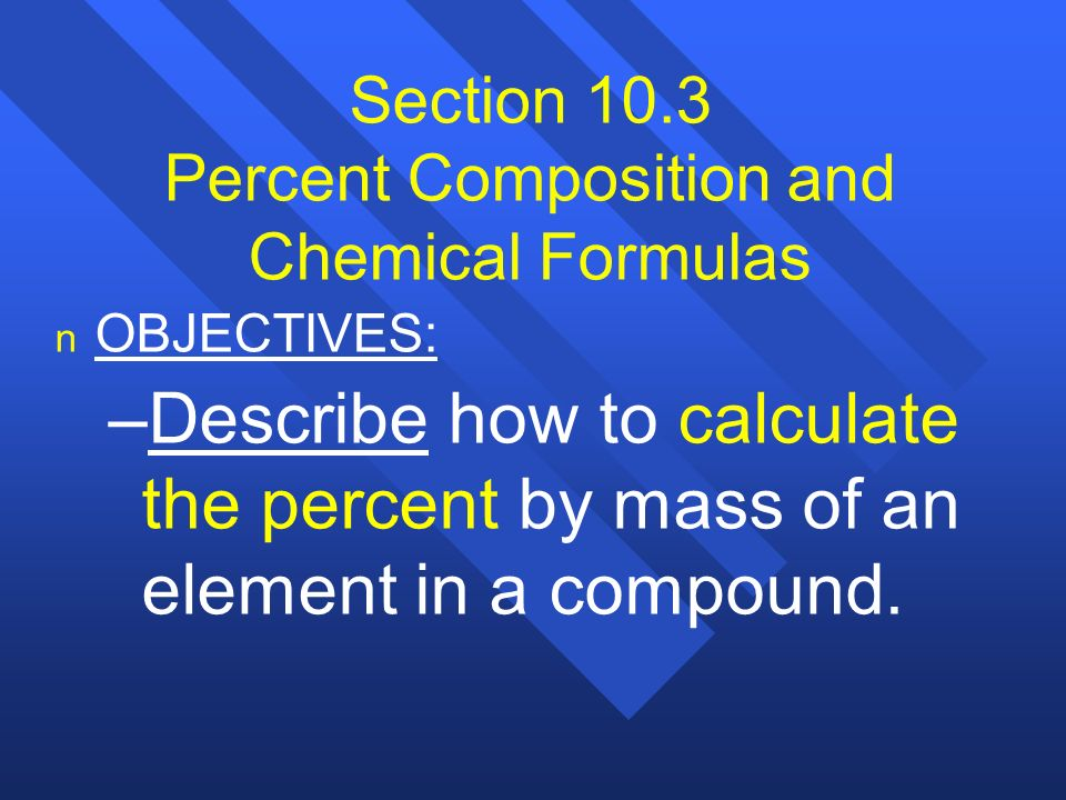 Section 10.3 Percent Composition and Chemical Formulas n n OBJECTIVES: – –Describe how to calculate the percent by mass of an element in a compound.