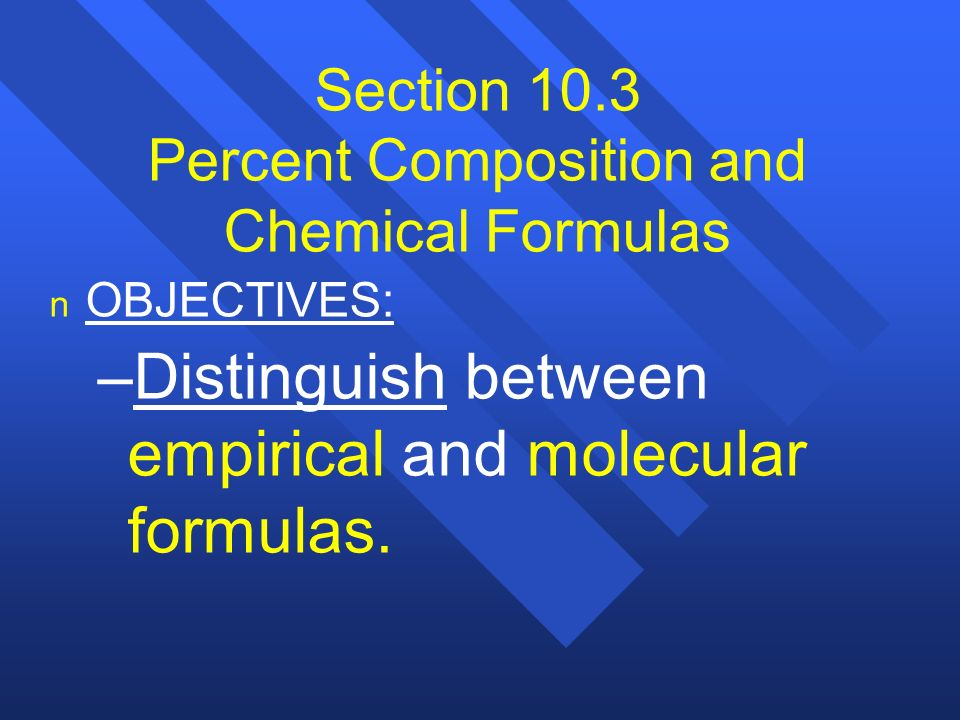 Section 10.3 Percent Composition and Chemical Formulas n n OBJECTIVES: – –Distinguish between empirical and molecular formulas.
