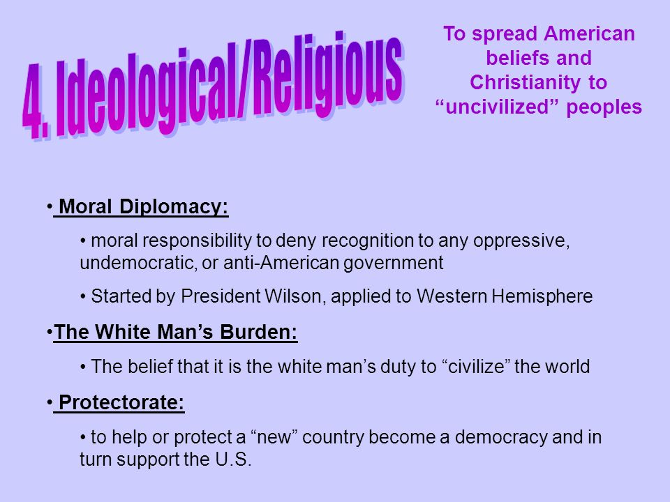 Moral Diplomacy: moral responsibility to deny recognition to any oppressive, undemocratic, or anti-American government Started by President Wilson, applied to Western Hemisphere The White Man's Burden: The belief that it is the white man's duty to civilize the world Protectorate: to help or protect a new country become a democracy and in turn support the U.S.